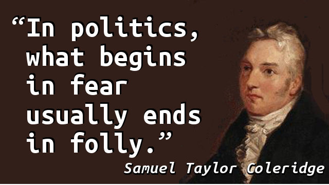 In politics, what begins in fear usually ends in folly.