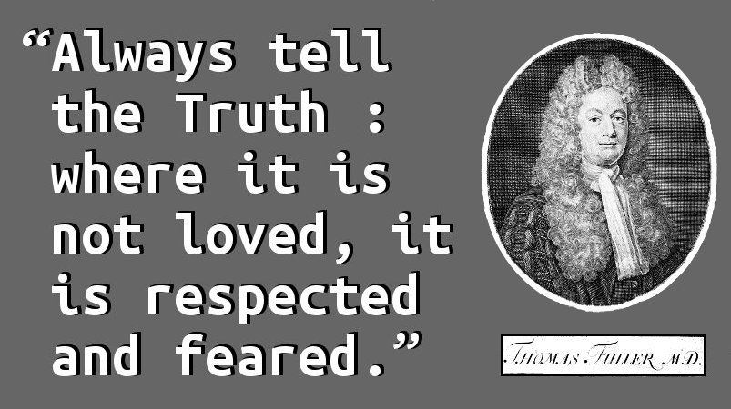 Always tell the Truth : where it is not loved, it is respected and feared.