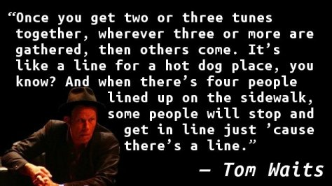 Once you get two or three tunes together, wherever three or more are gathered, then others come. It's like a line for a hot dog place, you know? And when there's four people lined up on the sidewalk, some people will stop and get in line just 'cause there's a line.