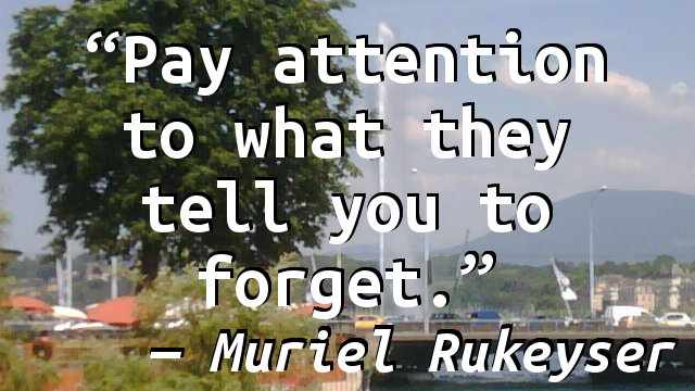 Pay attention to what they tell you to forget.