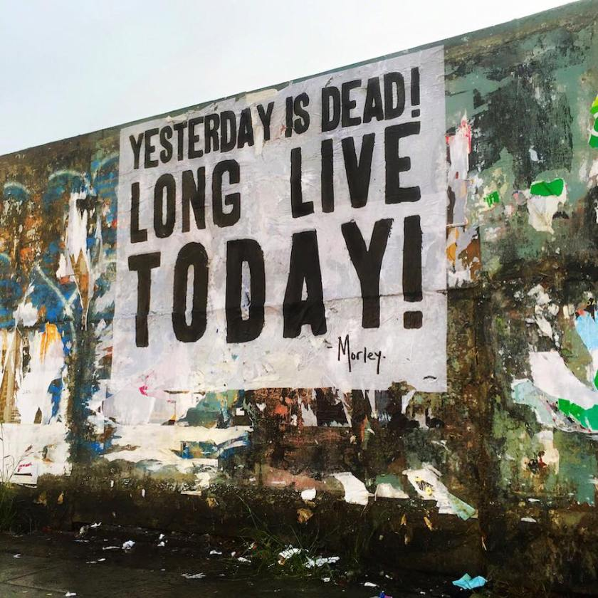 Yesterday is dead! Long live today!