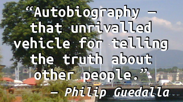 Autobiography—that unrivalled vehicle for telling the truth about other people.