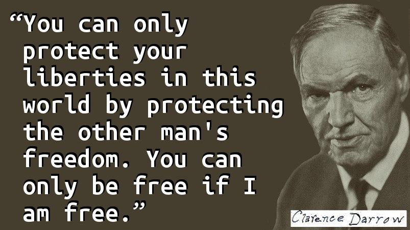 You can only protect your liberties in this world by protecting the other man's freedom. You can only be free if I am free.
