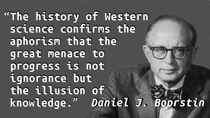 The history of Western science confirms the aphorism that the great menace to progress is not ignorance but the illusion of knowledge.