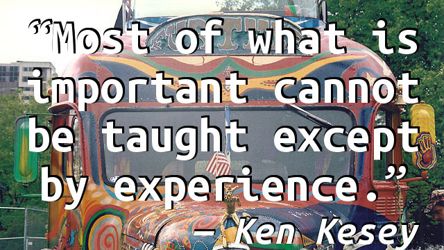 Most of what is important cannot be taught except by experience.