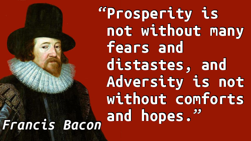 Prosperity is not without many fears and distastes, and Adversity is not without comforts and hopes.