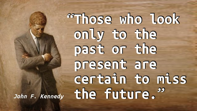 Those who look only to the past or the present are certain to miss the future.