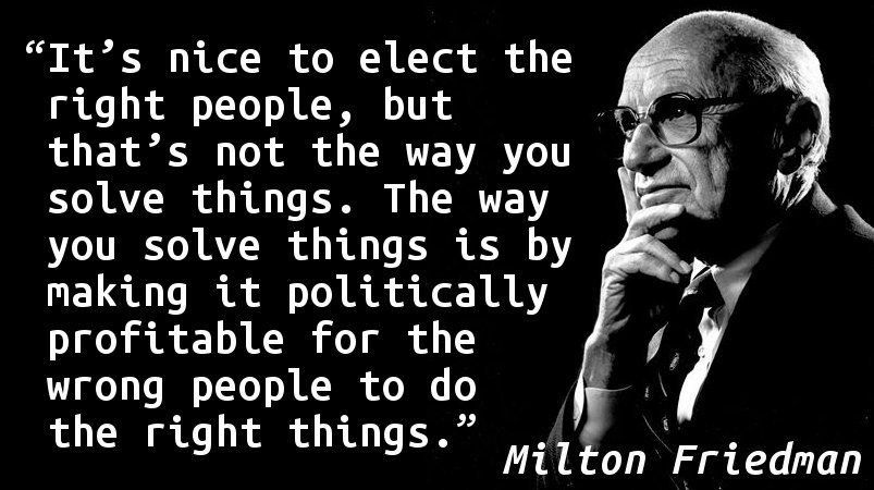 It's nice to elect the right people, but that's not the way you solve things. The way you solve things is by making it politically profitable for the wrong people to do the right things.