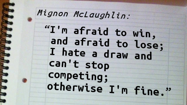 I'm afraid to win, and afraid to lose; I hate a draw and can't stop competing; otherwise I'm fine.