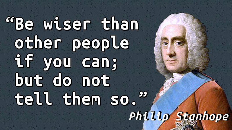 Be wiser than other people if you can; but do not tell them so.