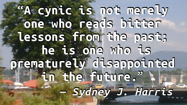 A cynic is not merely one who reads bitter lessons from the past; he is one who is prematurely disappointed in the future.