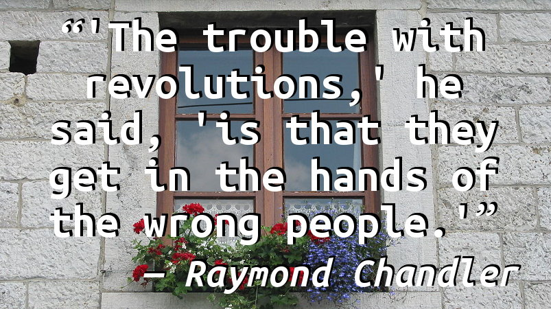 'The trouble with revolutions,' he said, 'is that they get in the hands of the wrong people.'