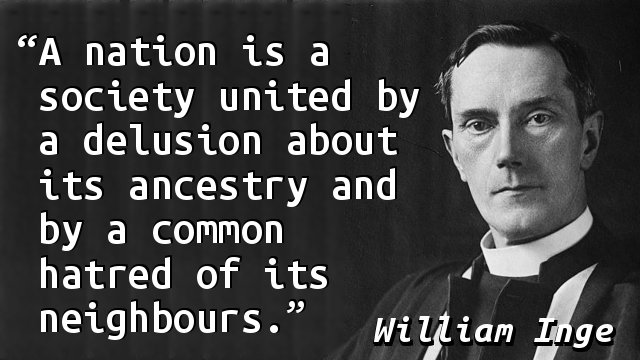 A nation is a society united by a delusion about its ancestry and by a common hatred of its neighbours.