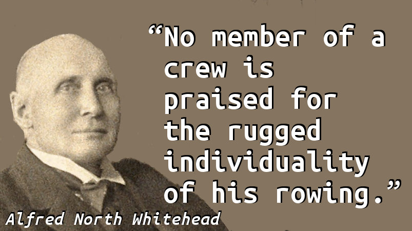 No member of a crew is praised for the rugged individuality of his rowing.