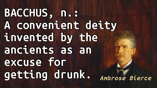 BACCHUS, n.: A convenient deity invented by the ancients as an excuse for getting drunk.