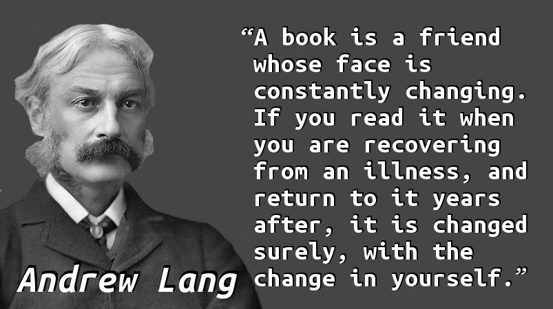A book is a friend whose face is constantly changing. If you read it when you are recovering from an illness, and return to it years after, it is changed surely, with the change in yourself.
