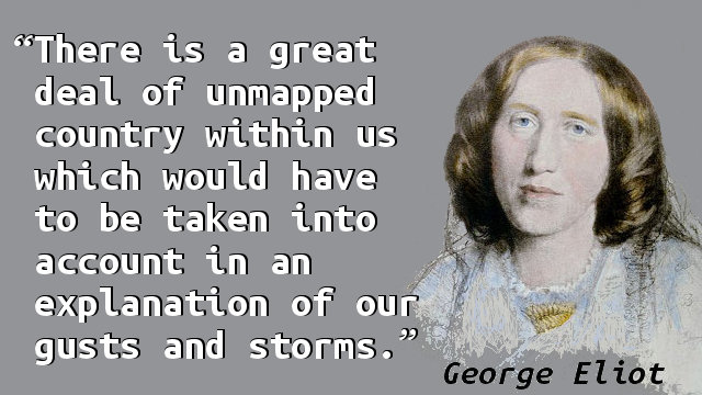 There is a great deal of unmapped country within us which would have to be taken into account in an explanation of our gusts and storms.