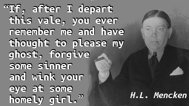 If, after I depart this vale, you ever remember me and have thought to please my ghost, forgive some sinner and wink your eye at some homely girl.