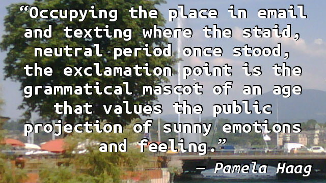 Occupying the place in email and texting where the staid, neutral period once stood, the exclamation point is the grammatical mascot of an age that values the public projection of sunny emotions and feeling.