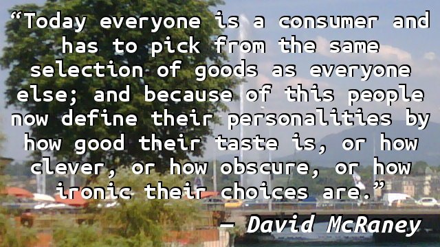 Today everyone is a consumer and has to pick from the same selection of goods as everyone else; and because of this people now define their personalities by how good their taste is, or how clever, or how obscure, or how ironic their choices are.