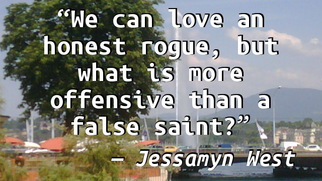 We can love an honest rogue, but what is more offensive than a false saint?