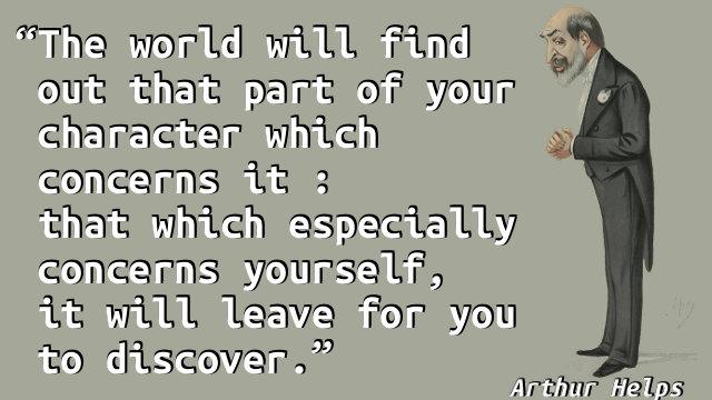 The world will find out that part of your character which concerns it : that which especially concerns yourself, it will leave for you to discover.