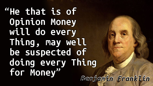 He that is of Opinion Money will do every Thing, may well be suspected of doing every Thing for Money.