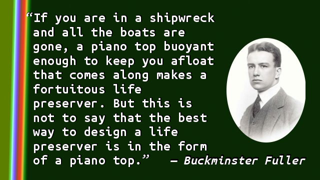 If you are in a shipwreck and all the boats are gone, a piano top buoyant enough to keep you afloat that comes along makes a fortuitous life preserver. But this is not to say that the best way to design a life preserver is in the form of a piano top.
