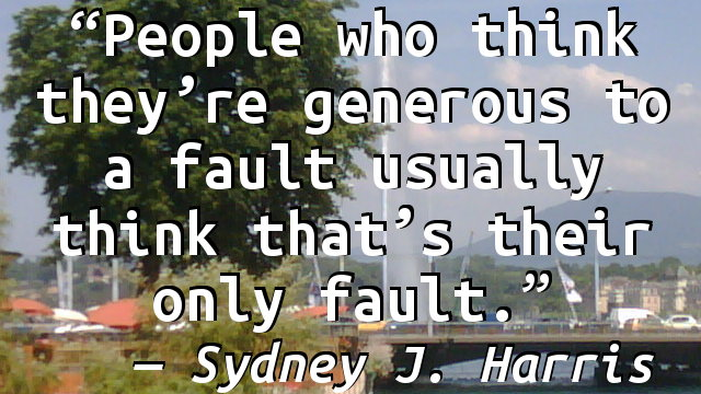 People who think they're generous to a fault usually think that's their only fault.