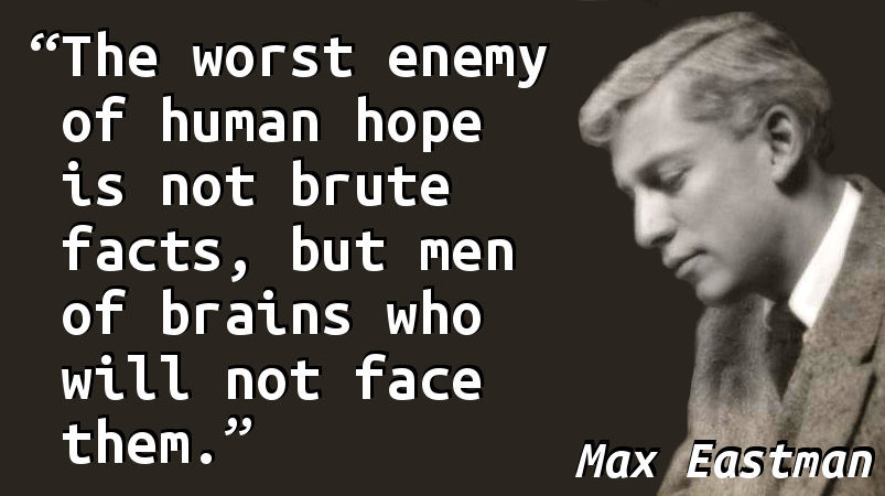 The worst enemy of human hope is not brute facts, but men of brains who will not face them.