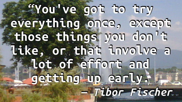 You've got to try everything once, except those things you don't like, or that involve a lot of effort and getting up early.