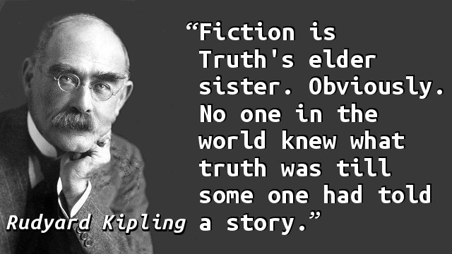 Fiction is Truth's elder sister. Obviously. No one in the world knew what truth was till some one had told a story.