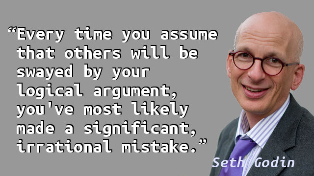 Every time you assume that others will be swayed by your logical argument, you've most likely made a significant, irrational mistake.