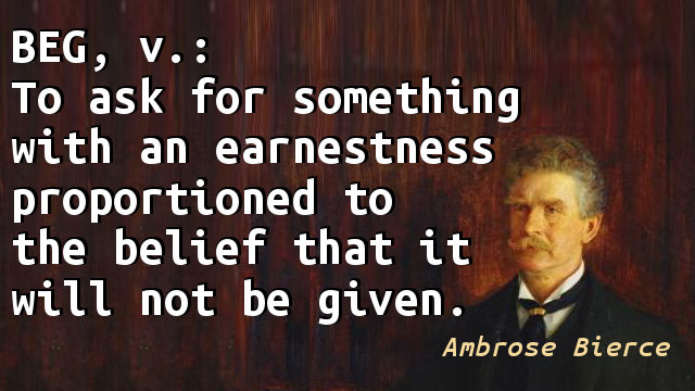 Beg, v.: To ask for something with an earnestness proportioned to the belief that it will not be given.