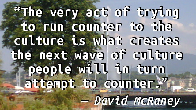 The very act of trying to run counter to the culture is what creates the next wave of culture people will in turn attempt to counter.