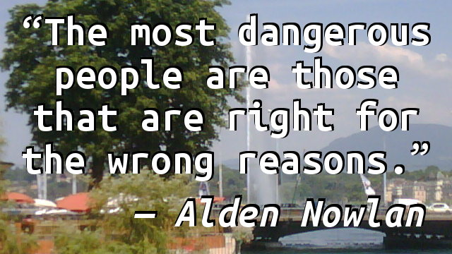 The most dangerous people are those that are right for the wrong reasons.