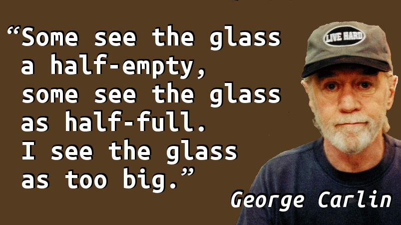 Some see the glass a half-empty, some see the glass as half-full. I see the glass as too big.