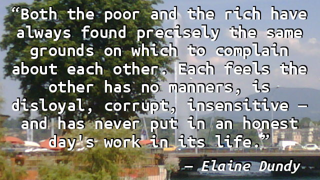 Both the poor and the rich have always found precisely the same grounds on which to complain about each other. Each feels the other has no manners, is disloyal, corrupt, insensitive — and has never put in an honest day's work in its life.