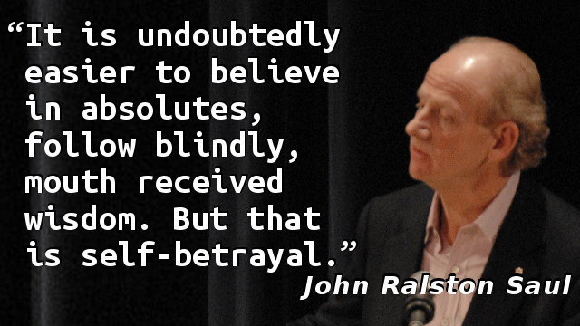 It is undoubtedly easier to believe in absolutes, follow blindly, mouth received wisdom. But that is self-betrayal.