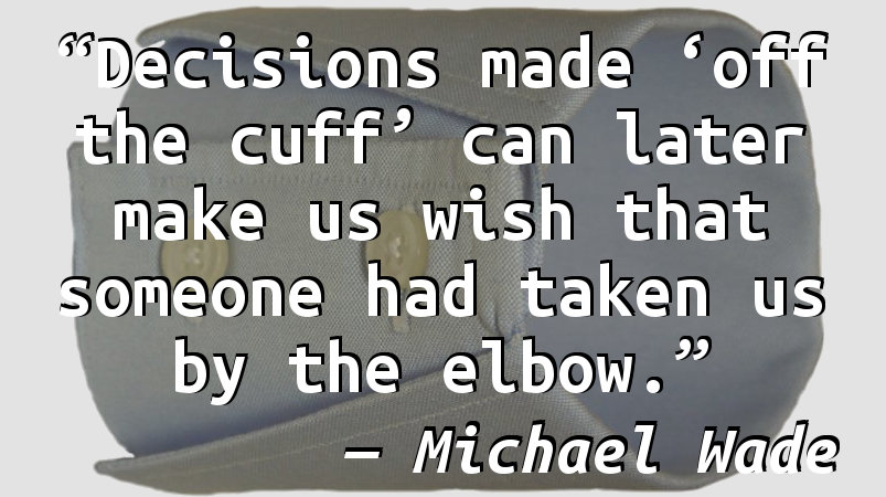 Decisions made 'off the cuff' can later make us wish that someone had taken us by the elbow.