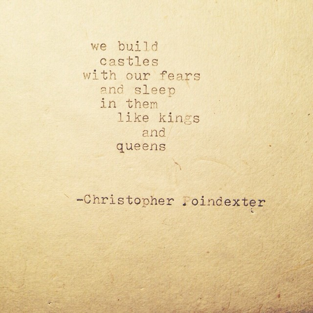 We build castles with our fears and sleep in them like kings and queens.