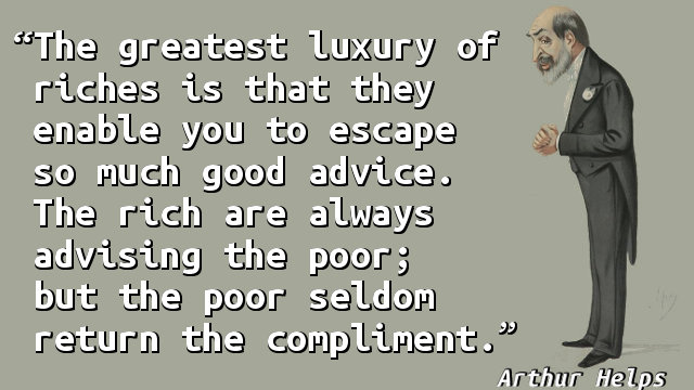 The greatest luxury of riches is that they enable you to escape so much good advice. The rich are always advising the poor; but the poor seldom return the compliment.