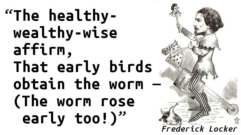 The healthy-wealthy-wise affirm, That early birds obtain the worm — (The worm rose early too!)