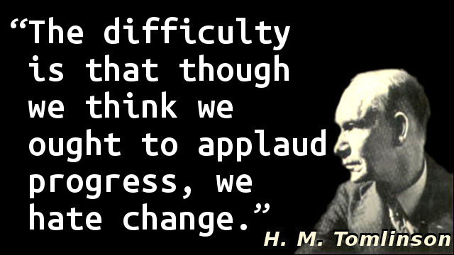 The difficulty is that though we think we ought to applaud progress, we hate change.