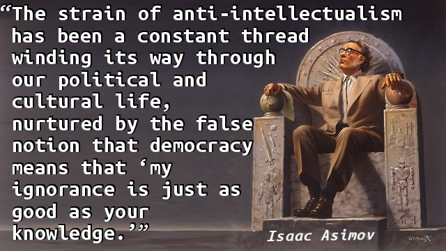 The strain of anti-intellectualism has been a constant thread winding its way through our political and cultural life, nurtured by the false notion that democracy means that 'my ignorance is just as good as your knowledge.'
