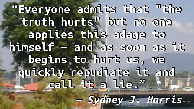 "Everyone admits that ""the truth hurts"" but no one applies this adage to himself — and as soon as it begins to hurt us, we quickly repudiate it and call it a lie."
