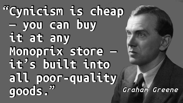 Cynicism is cheap—you can buy it at any Monoprix store—it's built into all poor-quality goods.