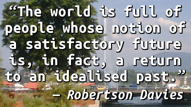 The world is full of people whose notion of a satisfactory future is, in fact, a return to an idealised past.