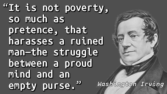 It is not poverty, so much as pretence, that harasses a ruined man—the struggle between a proud mind and an empty purse.