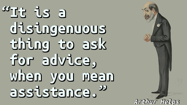 It is a disingenuous thing to ask for advice, when you mean assistance.